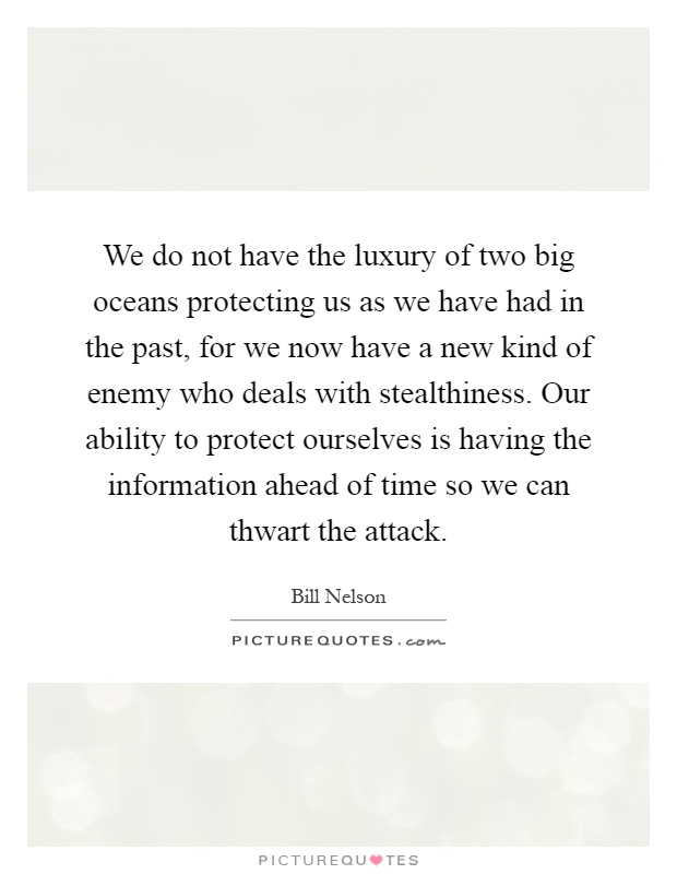 We do not have the luxury of two big oceans protecting us as we have had in the past, for we now have a new kind of enemy who deals with stealthiness. Our ability to protect ourselves is having the information ahead of time so we can thwart the attack Picture Quote #1
