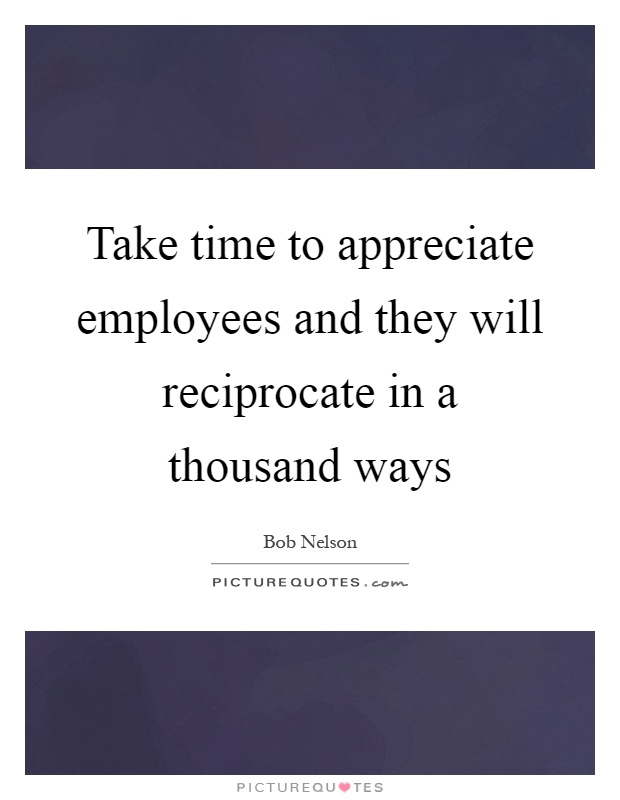 Take time to appreciate employees and they will reciprocate in a thousand ways Picture Quote #1