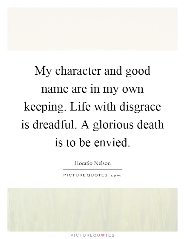 My character and good name are in my own keeping. Life with disgrace is dreadful. A glorious death is to be envied Picture Quote #1