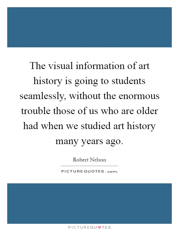 The visual information of art history is going to students seamlessly, without the enormous trouble those of us who are older had when we studied art history many years ago Picture Quote #1