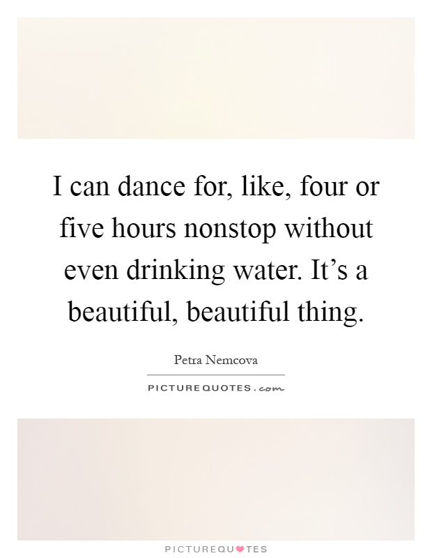 I can dance for, like, four or five hours nonstop without even drinking water. It's a beautiful, beautiful thing Picture Quote #1
