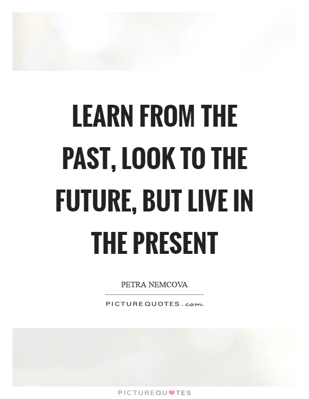 Learn from the past, look to the future, but live in the present Picture Quote #1