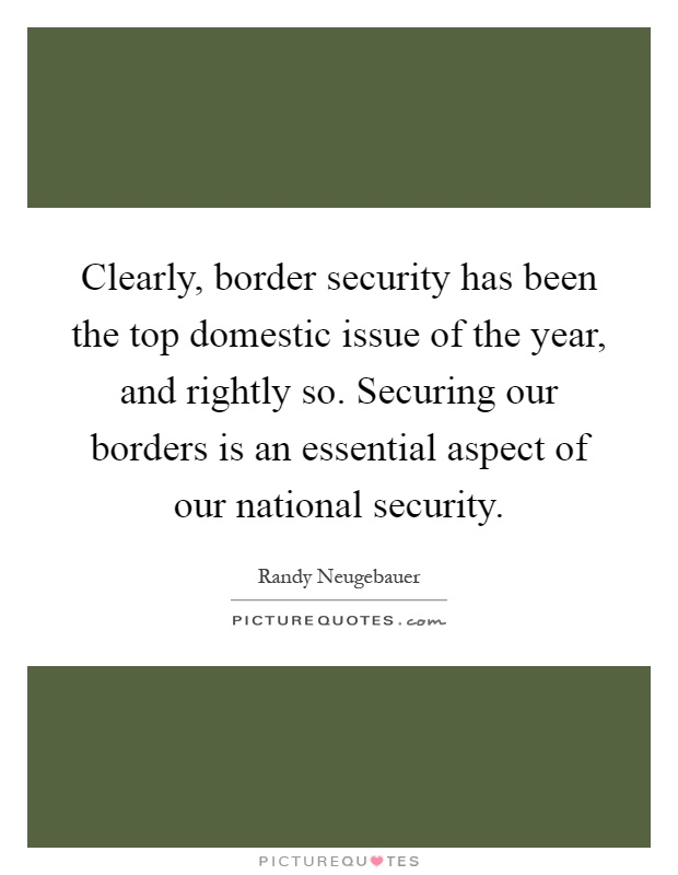 Clearly, border security has been the top domestic issue of the year, and rightly so. Securing our borders is an essential aspect of our national security Picture Quote #1