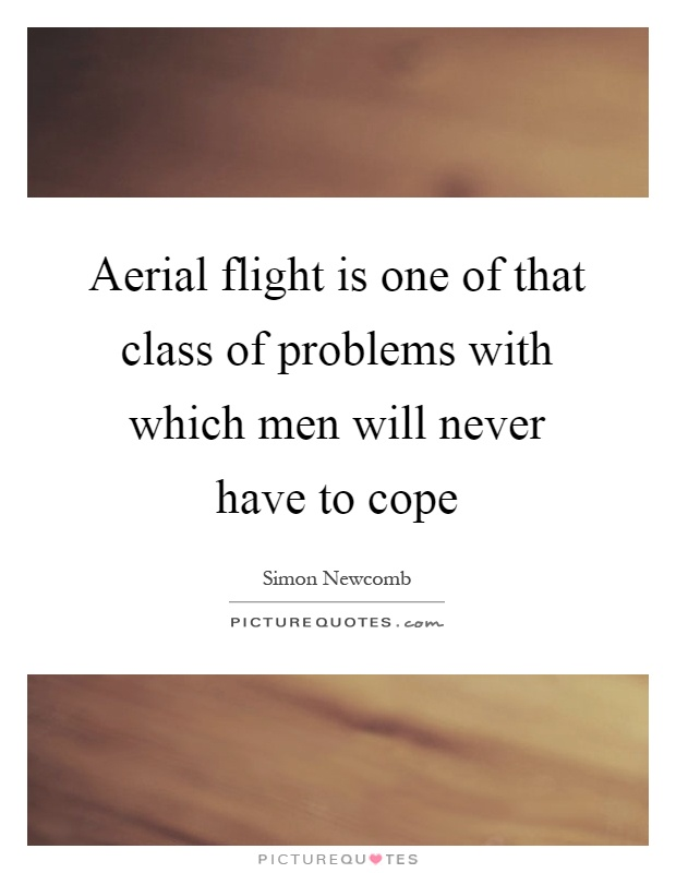 Aerial flight is one of that class of problems with which men will never have to cope Picture Quote #1