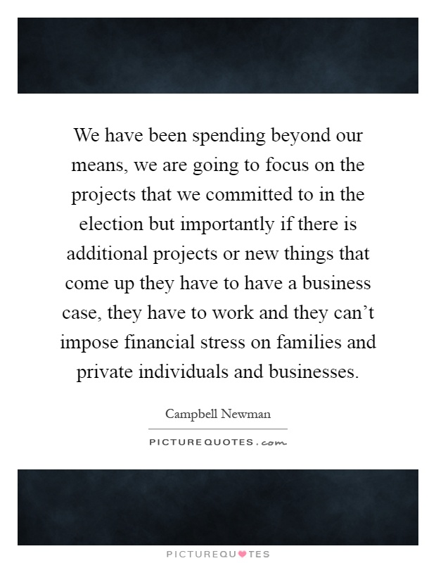 We have been spending beyond our means, we are going to focus on the projects that we committed to in the election but importantly if there is additional projects or new things that come up they have to have a business case, they have to work and they can't impose financial stress on families and private individuals and businesses Picture Quote #1