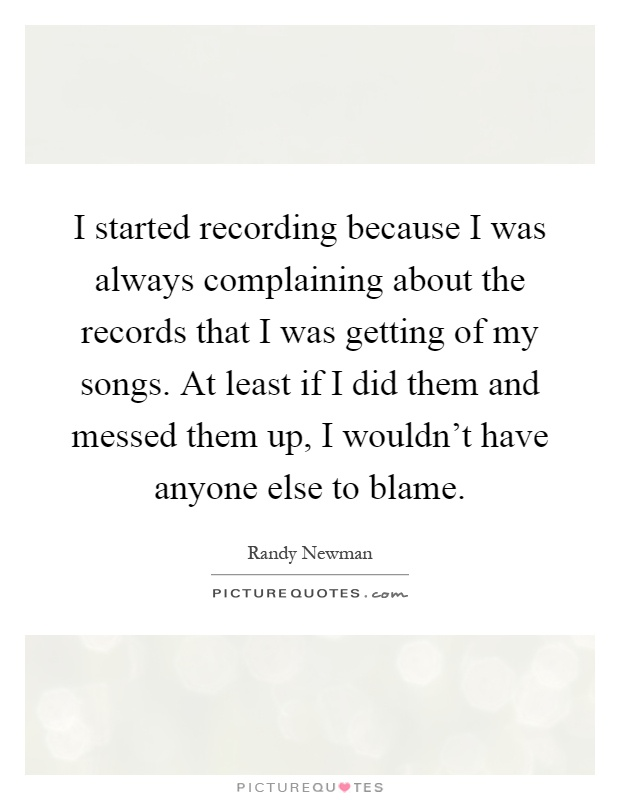 I started recording because I was always complaining about the records that I was getting of my songs. At least if I did them and messed them up, I wouldn't have anyone else to blame Picture Quote #1