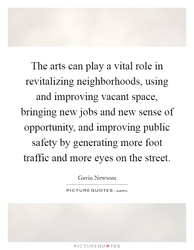 The arts can play a vital role in revitalizing neighborhoods, using and improving vacant space, bringing new jobs and new sense of opportunity, and improving public safety by generating more foot traffic and more eyes on the street Picture Quote #1