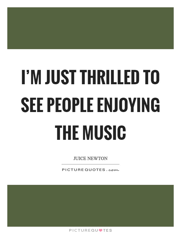 I'm just thrilled to see people enjoying the music Picture Quote #1