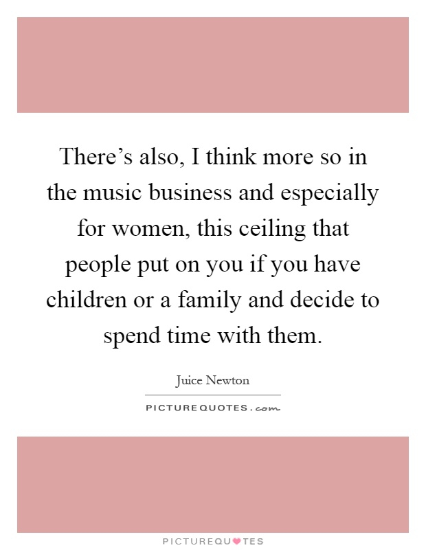 There's also, I think more so in the music business and especially for women, this ceiling that people put on you if you have children or a family and decide to spend time with them Picture Quote #1