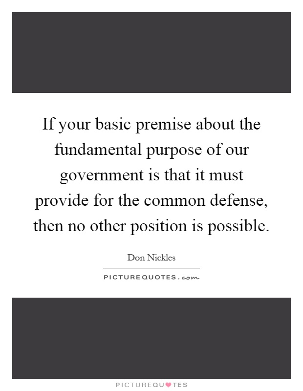 If your basic premise about the fundamental purpose of our government is that it must provide for the common defense, then no other position is possible Picture Quote #1