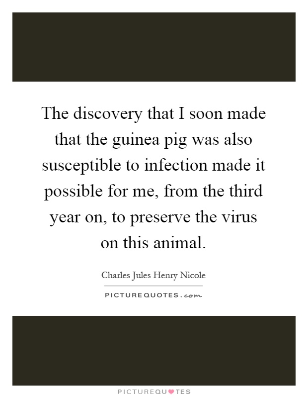 The discovery that I soon made that the guinea pig was also susceptible to infection made it possible for me, from the third year on, to preserve the virus on this animal Picture Quote #1