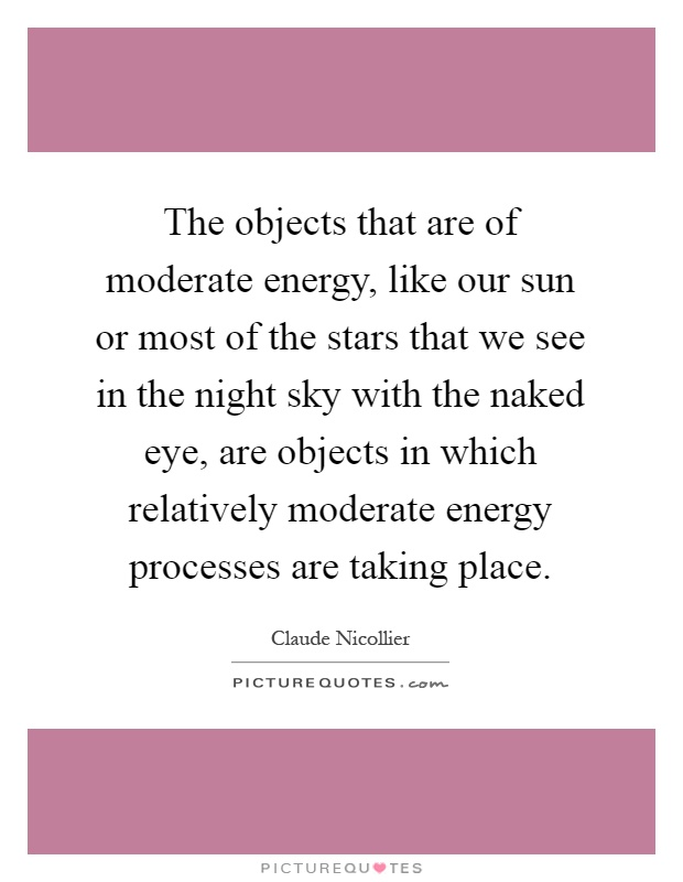 The objects that are of moderate energy, like our sun or most of the stars that we see in the night sky with the naked eye, are objects in which relatively moderate energy processes are taking place Picture Quote #1