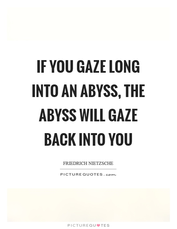 If you gaze long into an abyss, the abyss will gaze back into you Picture Quote #1