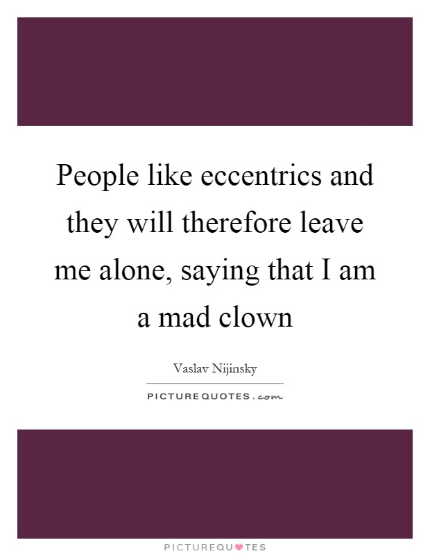 People like eccentrics and they will therefore leave me alone, saying that I am a mad clown Picture Quote #1