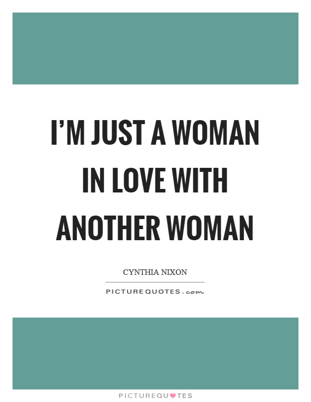 I'm just a woman in love with another woman Picture Quote #1