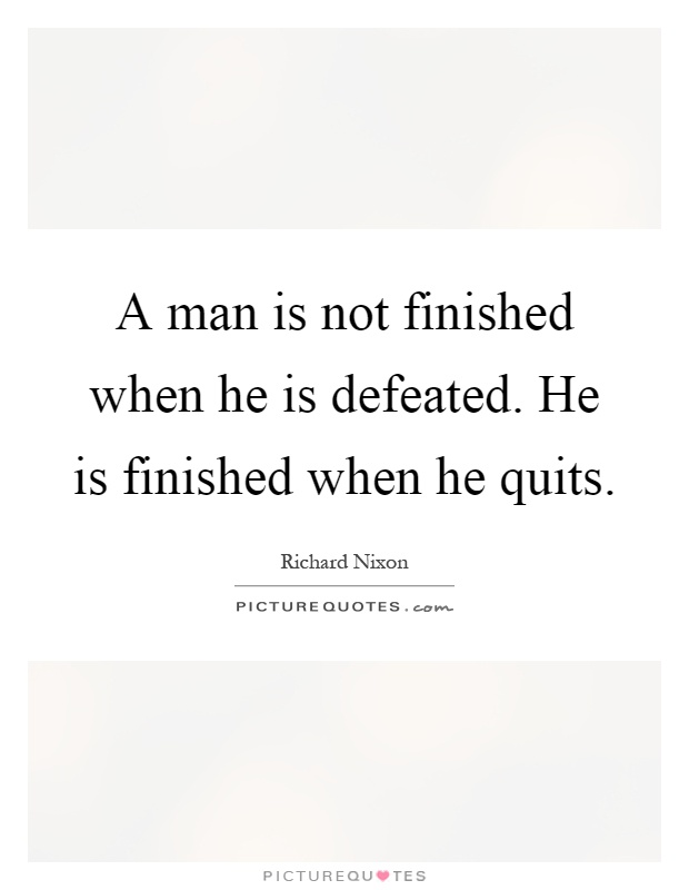 A man is not finished when he is defeated. He is finished when he quits Picture Quote #1
