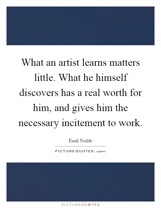 What an artist learns matters little. What he himself discovers has a real worth for him, and gives him the necessary incitement to work Picture Quote #1