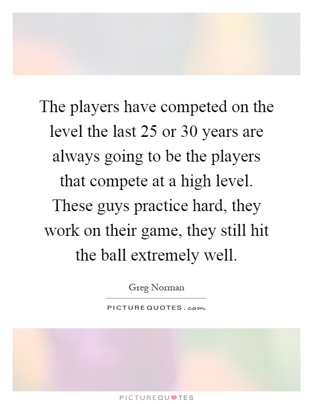 The players have competed on the level the last 25 or 30 years are always going to be the players that compete at a high level. These guys practice hard, they work on their game, they still hit the ball extremely well Picture Quote #1