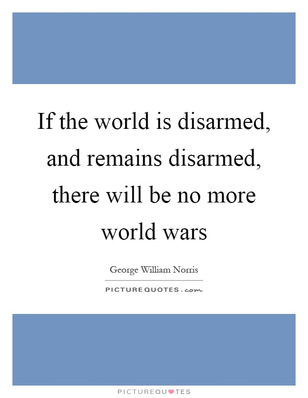 If the world is disarmed, and remains disarmed, there will be no more world wars Picture Quote #1