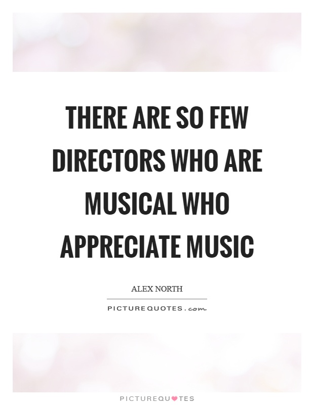 There are so few directors who are musical who appreciate music Picture Quote #1
