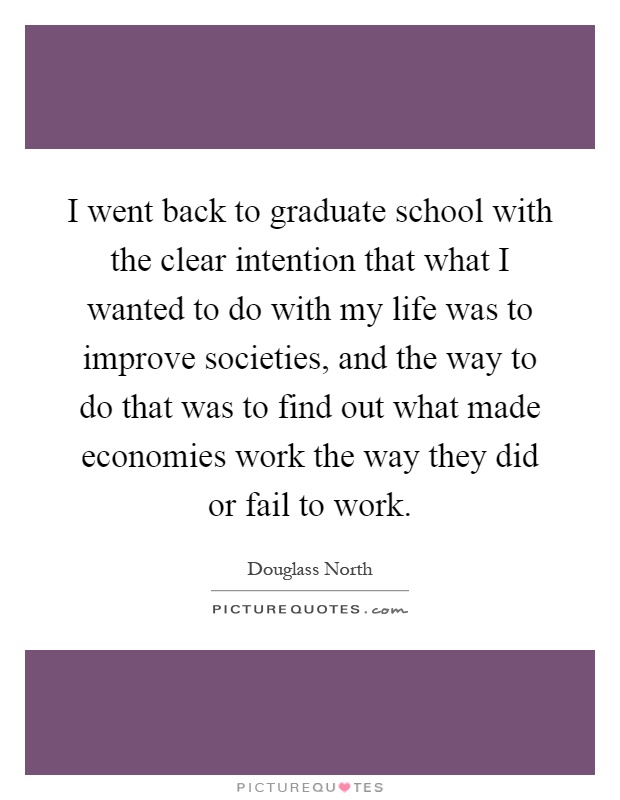 I went back to graduate school with the clear intention that what I wanted to do with my life was to improve societies, and the way to do that was to find out what made economies work the way they did or fail to work Picture Quote #1