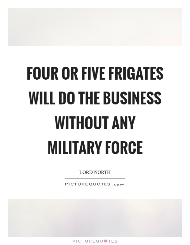 Four or five frigates will do the business without any military force Picture Quote #1