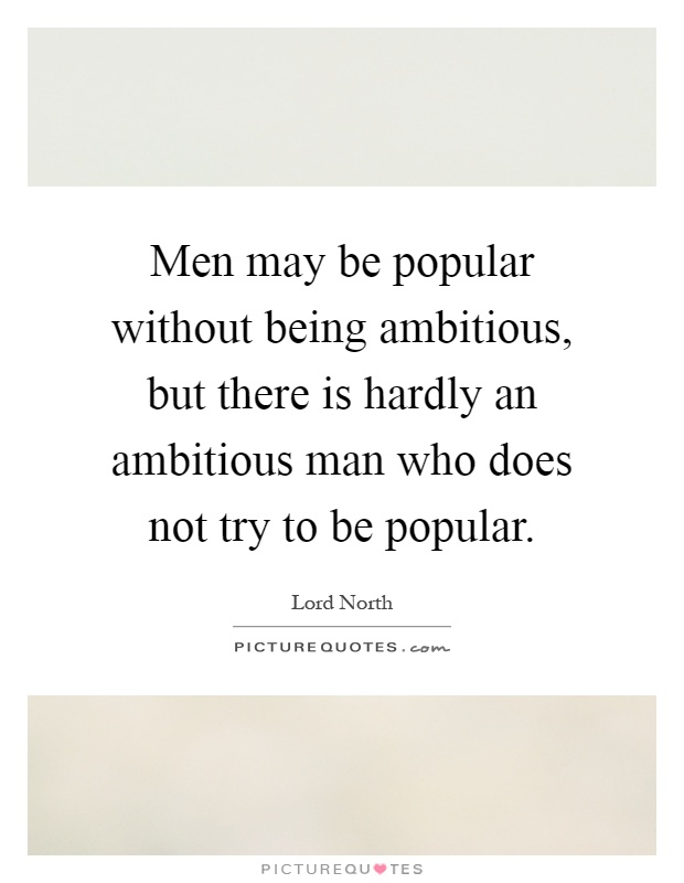 Men may be popular without being ambitious, but there is hardly an ambitious man who does not try to be popular Picture Quote #1
