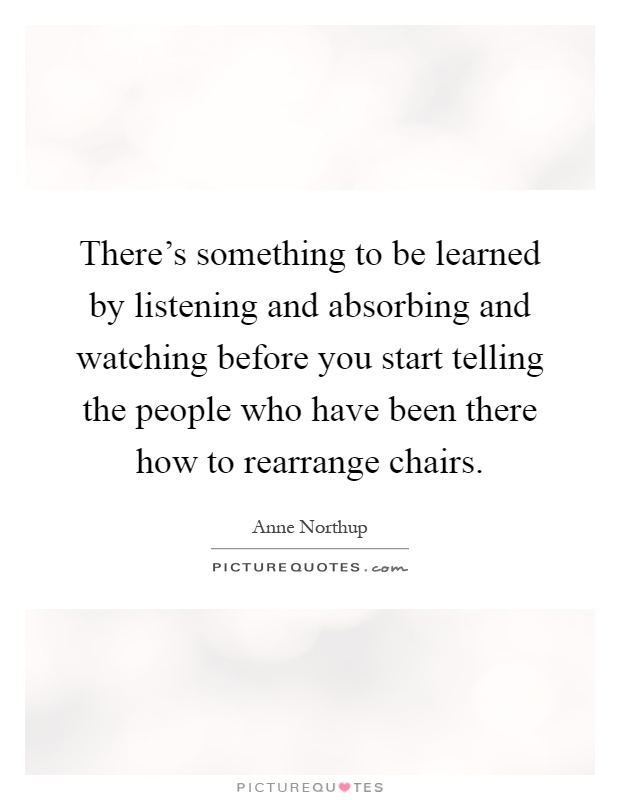 There's something to be learned by listening and absorbing and watching before you start telling the people who have been there how to rearrange chairs Picture Quote #1