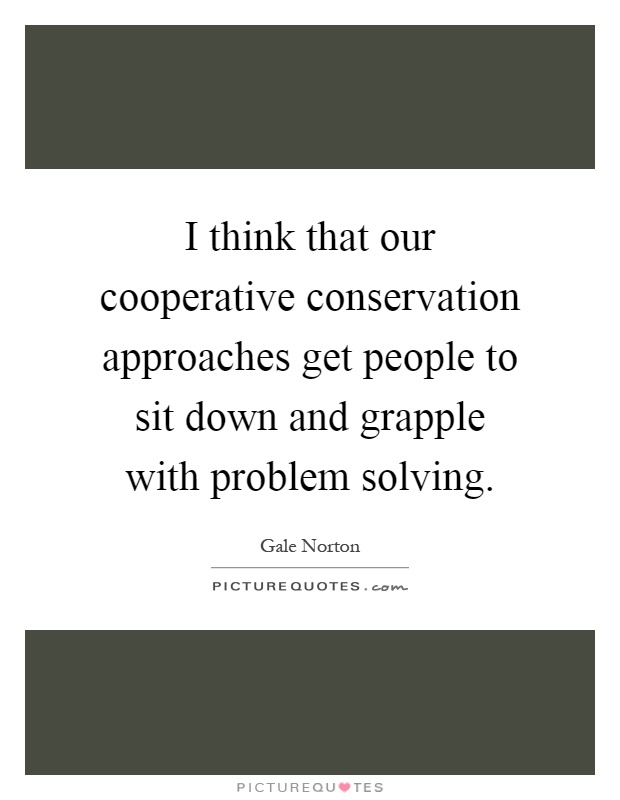 I think that our cooperative conservation approaches get people to sit down and grapple with problem solving Picture Quote #1