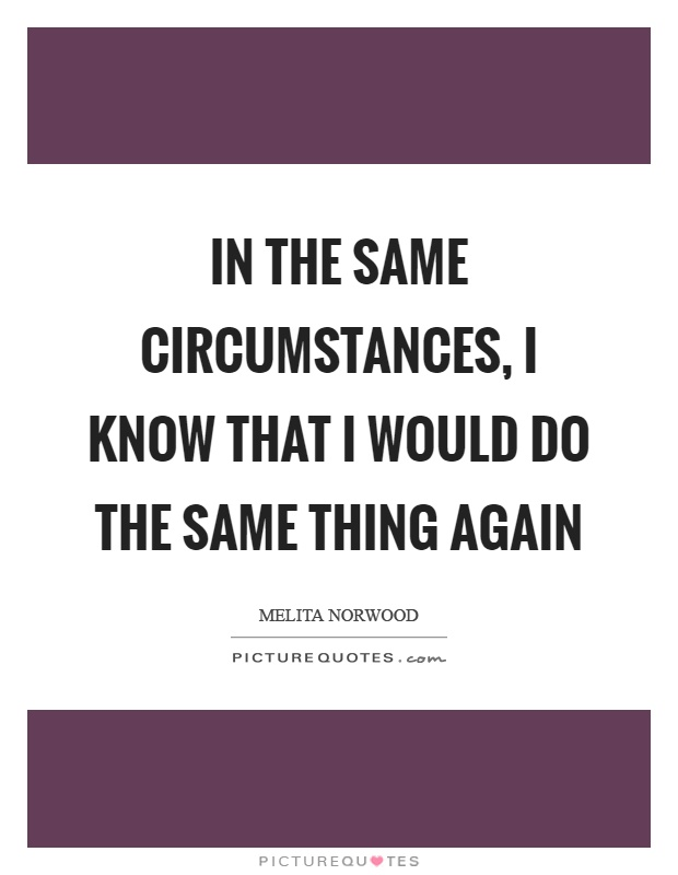 In the same circumstances, I know that I would do the same thing again Picture Quote #1