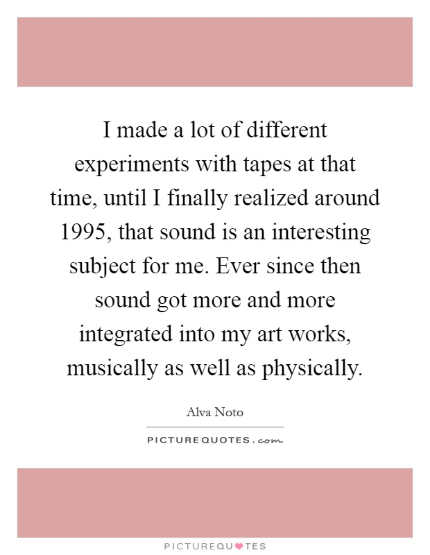 I made a lot of different experiments with tapes at that time, until I finally realized around 1995, that sound is an interesting subject for me. Ever since then sound got more and more integrated into my art works, musically as well as physically Picture Quote #1