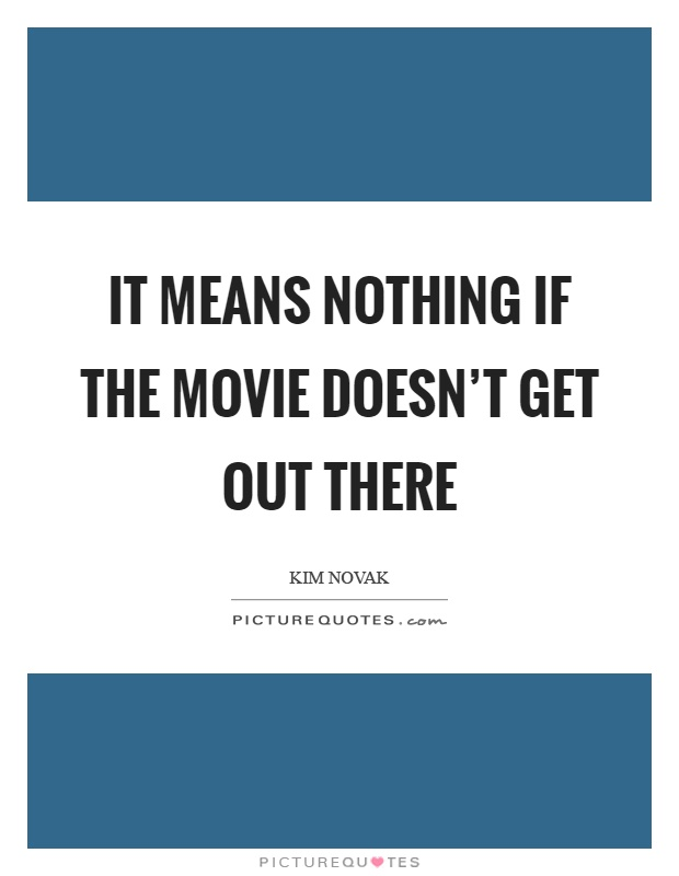It means nothing if the movie doesn't get out there Picture Quote #1