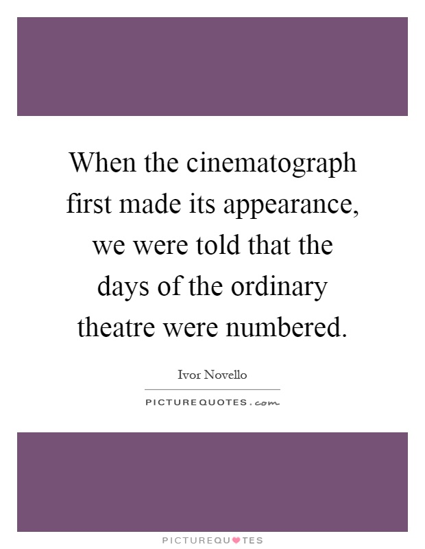 When the cinematograph first made its appearance, we were told that the days of the ordinary theatre were numbered Picture Quote #1