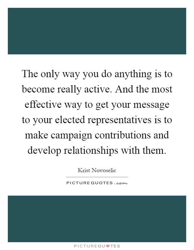 The only way you do anything is to become really active. And the most effective way to get your message to your elected representatives is to make campaign contributions and develop relationships with them Picture Quote #1