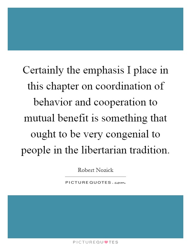 Certainly the emphasis I place in this chapter on coordination of behavior and cooperation to mutual benefit is something that ought to be very congenial to people in the libertarian tradition Picture Quote #1