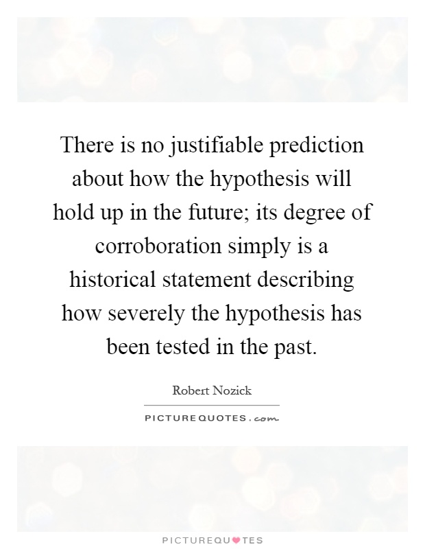 There is no justifiable prediction about how the hypothesis will hold up in the future; its degree of corroboration simply is a historical statement describing how severely the hypothesis has been tested in the past Picture Quote #1