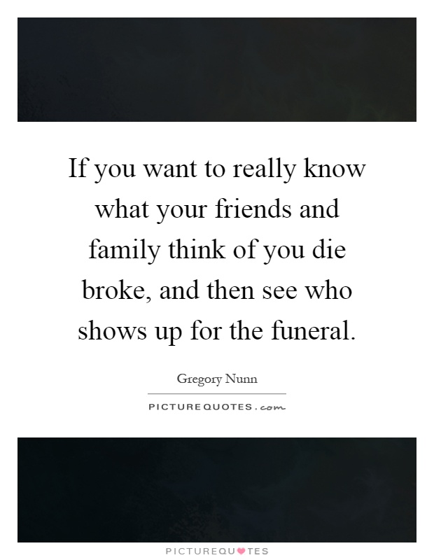 If you want to really know what your friends and family think of you die broke, and then see who shows up for the funeral Picture Quote #1