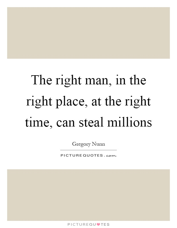 The right man, in the right place, at the right time, can steal millions Picture Quote #1