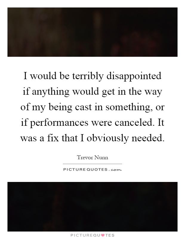 I would be terribly disappointed if anything would get in the way of my being cast in something, or if performances were canceled. It was a fix that I obviously needed Picture Quote #1