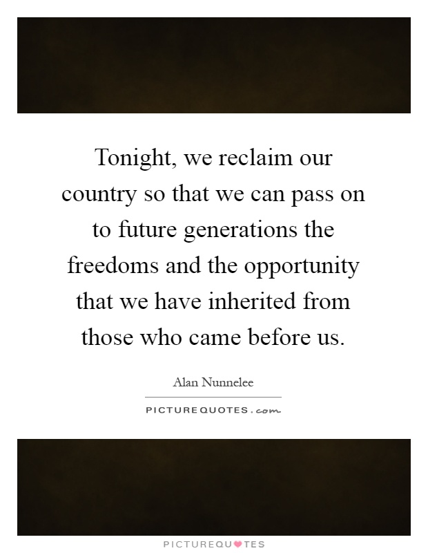 Tonight, we reclaim our country so that we can pass on to future generations the freedoms and the opportunity that we have inherited from those who came before us Picture Quote #1