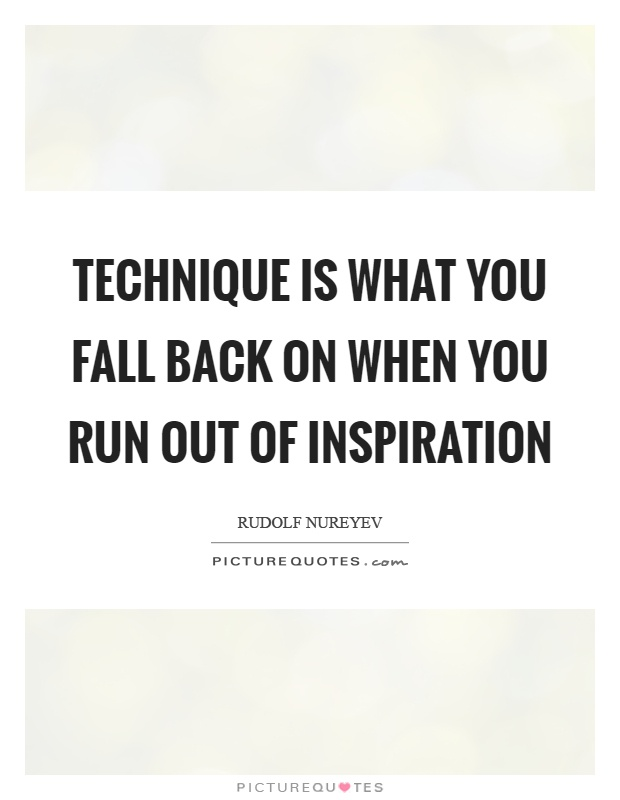 Technique is what you fall back on when you run out of inspiration Picture Quote #1