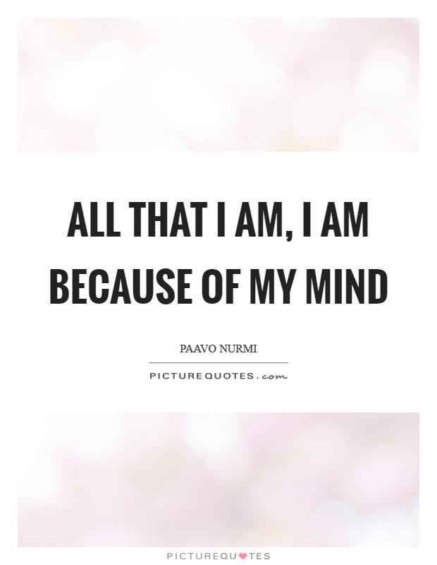 All that I am, I am because of my mind Picture Quote #1