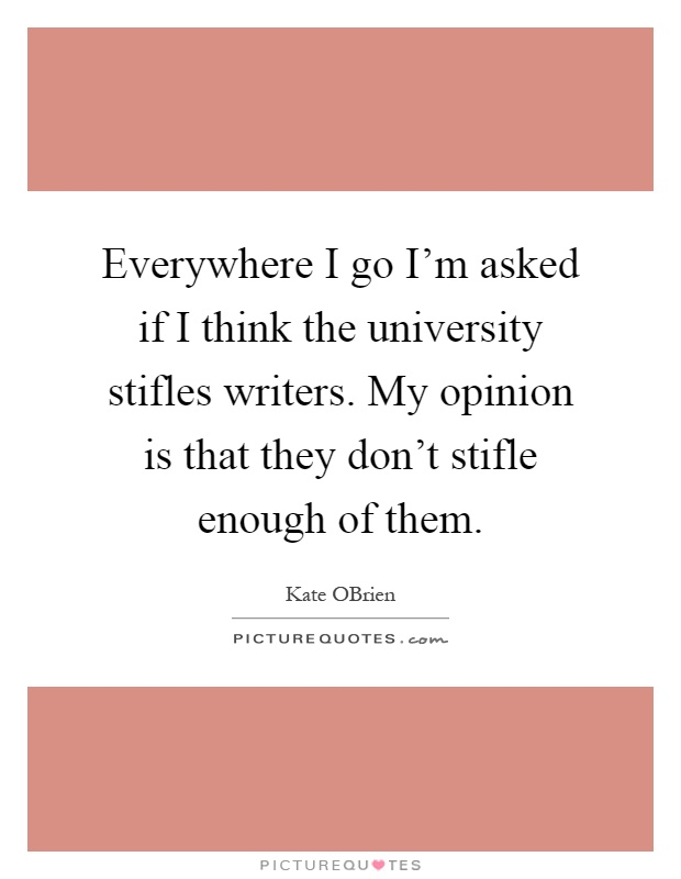 Everywhere I go I'm asked if I think the university stifles writers. My opinion is that they don't stifle enough of them Picture Quote #1