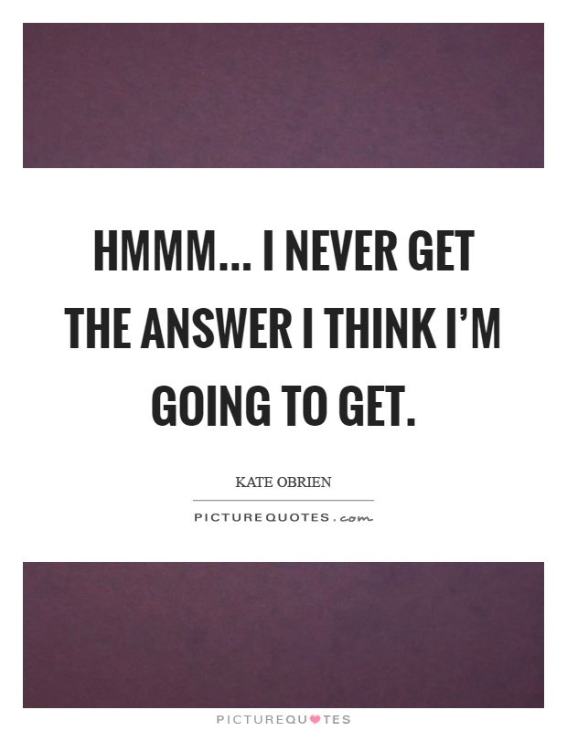 Hmmm... I never get the answer I think I'm going to get Picture Quote #1