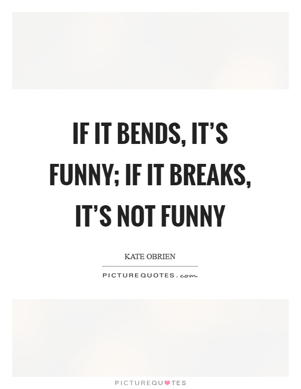 If it bends, it's funny; if it breaks, it's not funny Picture Quote #1