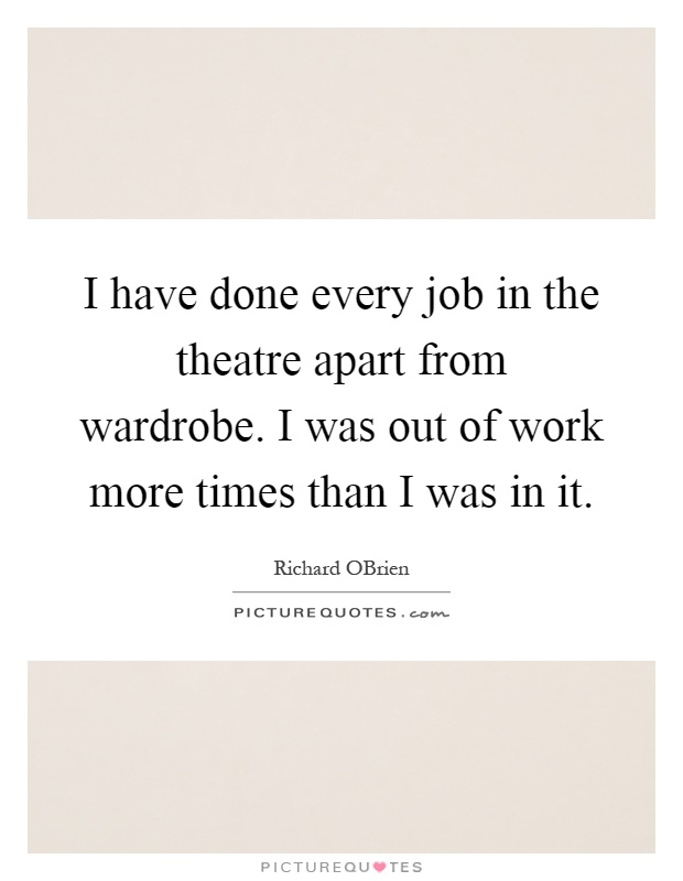 I have done every job in the theatre apart from wardrobe. I was out of work more times than I was in it Picture Quote #1