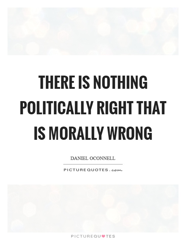 There is nothing politically right that is morally wrong Picture Quote #1