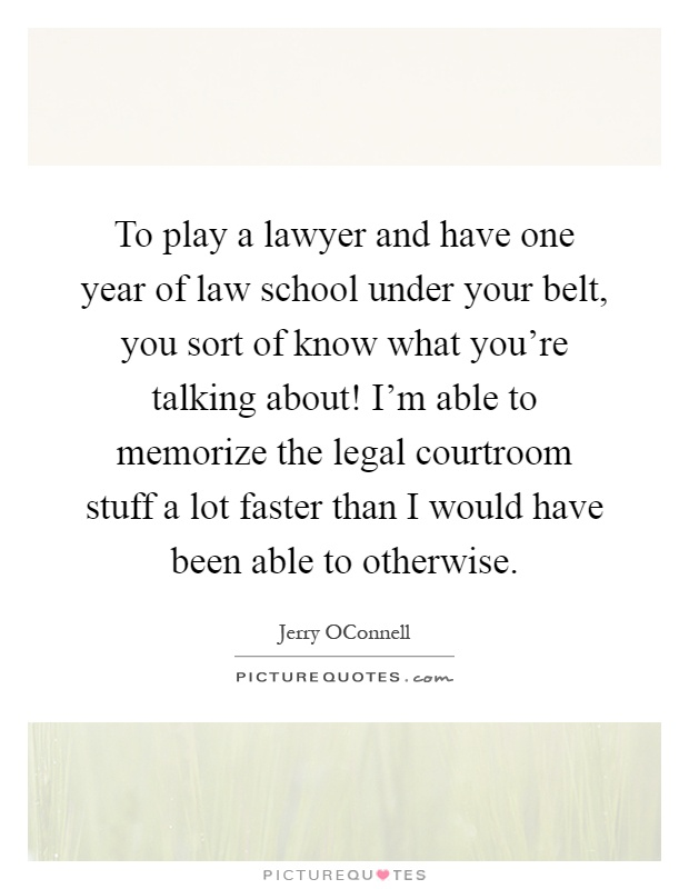 To play a lawyer and have one year of law school under your belt, you sort of know what you're talking about! I'm able to memorize the legal courtroom stuff a lot faster than I would have been able to otherwise Picture Quote #1