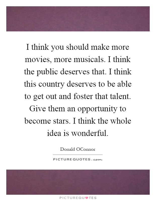 I think you should make more movies, more musicals. I think the public deserves that. I think this country deserves to be able to get out and foster that talent. Give them an opportunity to become stars. I think the whole idea is wonderful Picture Quote #1