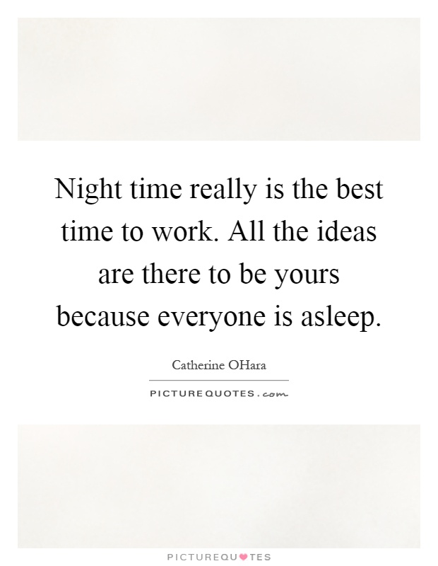 Night time really is the best time to work. All the ideas are there to be yours because everyone is asleep Picture Quote #1